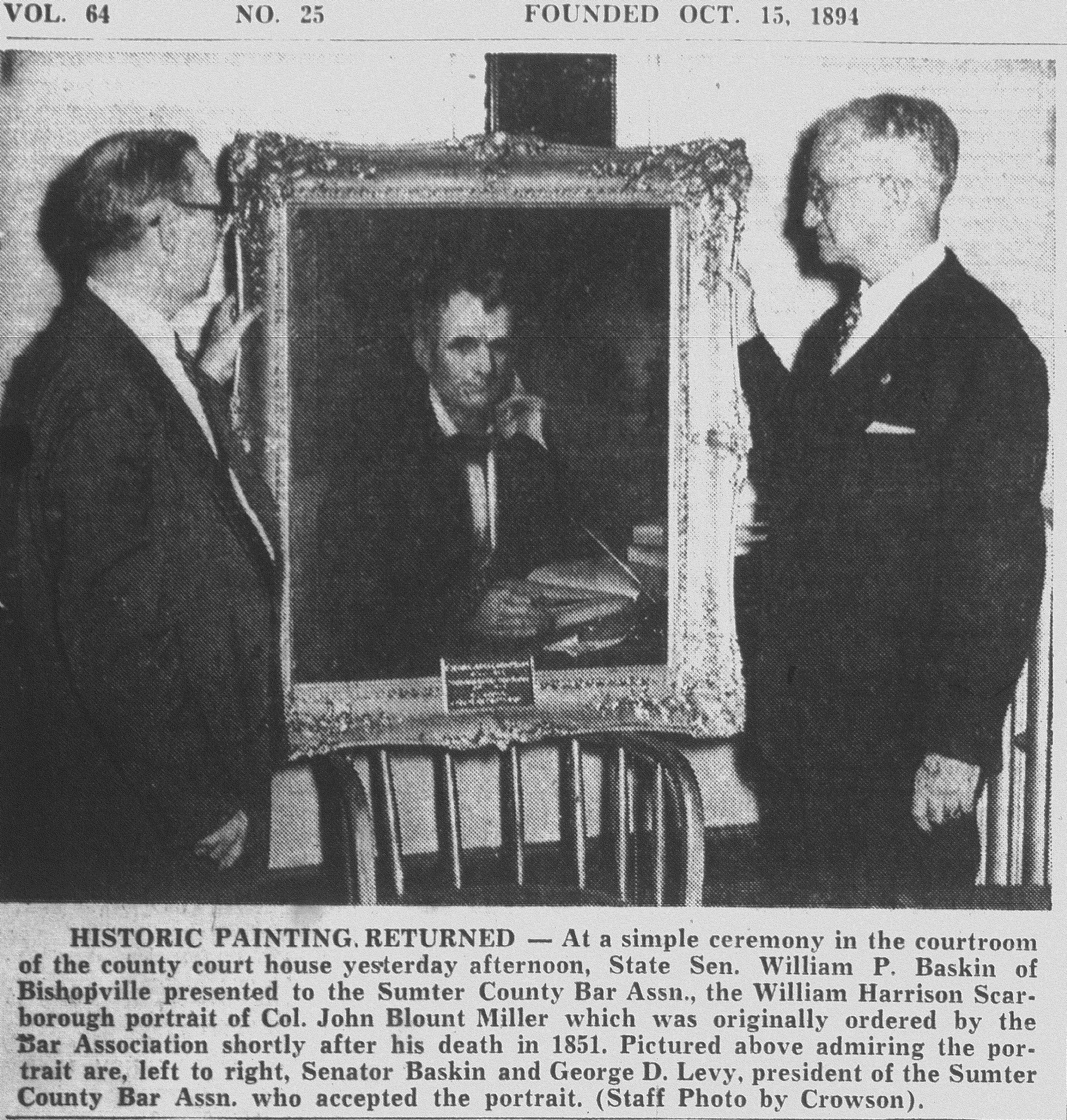 State Sen. William P. Baskin of Bishopville presented to the Sumter County Bar Association the William Harrison Scarborough portrait of Col. John Blount Miller, which was originally ordered by the Bar Association shortly after his death in 1851. Baskin and George D. Levy, president of the Sumter County Bar Association, are seen looking at the portrait. The Sumter Academy was started in 1837 on land donated by Miller.