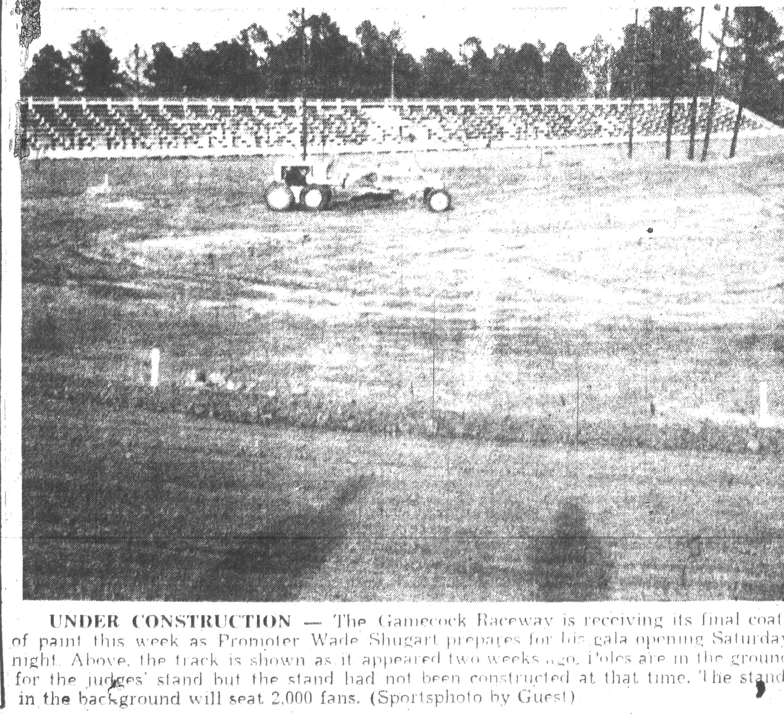 The Gamecock Raceway received its final coat of paint in 1957 as promoter Wade Shugart prepared for his gala opening. The track is shown above as it appeared two weeks before. Poles were in the ground for the judges' stand, but the stand had not been constructed at that time. The stand in the background seated 2,000 fans.