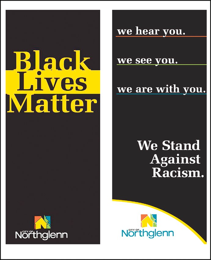 Samples of banners the City of Northglenn could hang along city streets in the coming weeks are meant to show the Northglenn's City Council and staff are serious about racial equity and justice. However, a number of councilors cautioned that the banners will be an empty gesture unless followed by concrete action.
