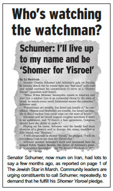 Senator Schumer, now mum on Iran, had lots to say a few months ago, as reported on page 1 of The Jewish Star in March. Community leaders are urging constituents to call Schumer, repeatedly, to demand that he fulfill his Shomer Yisroel pledge.