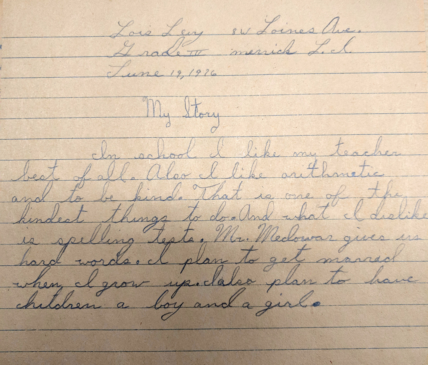 A letter in the time capsule from Lois Levy, a third-grader from Loines Avenue in Merrick, to be opened on June 19, 1976, reads: In school, I like my teacher best of all. Also, I like arithmetic and to be kind. That is one of the kindest things to do. And what I dislike is spelling tests. Mr. Medowar gives us hard words. I plan to get married when I grow up. I also plan to have children — a boy and a girl.