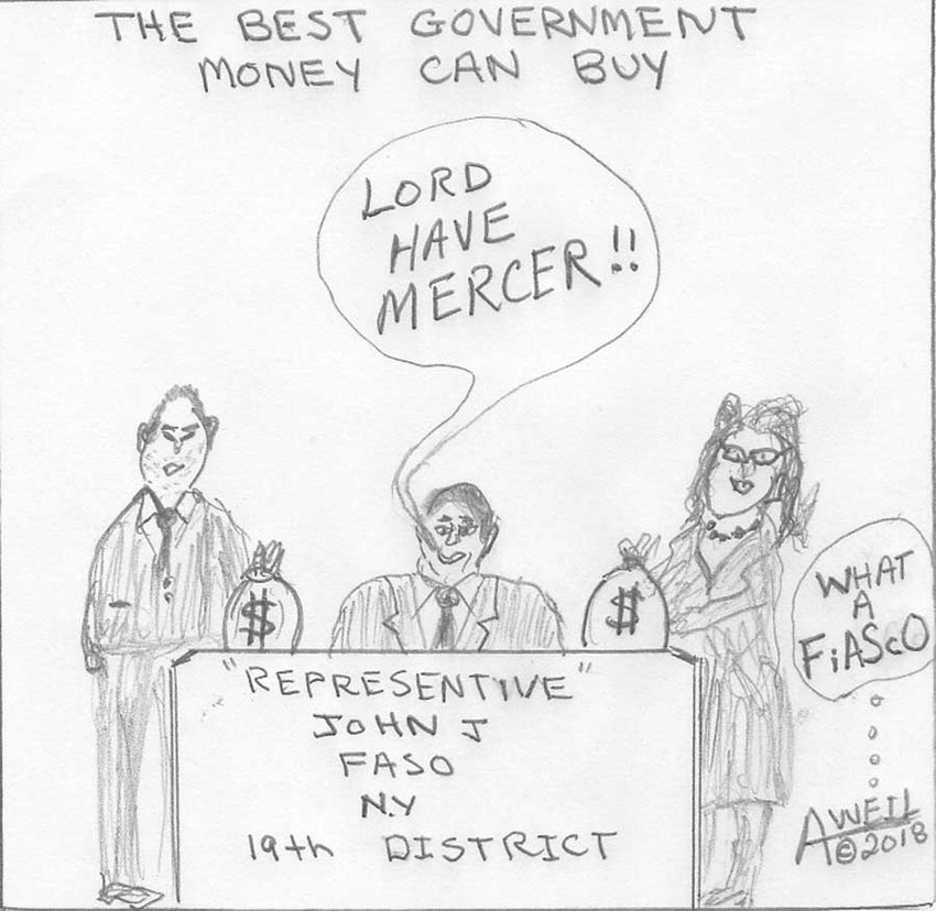 Lord have Mercer  Cartoon submitted by Andy Weil of Summitville, NY      [The Mercers are a Long-Island-based family who are major supporters (e.g., $25 million in 2016 political contributions by Rebekah Mercer) of various Republican and conservative groups, including Donald Trump, Breitbart News, and conservative advocacy group Reclaim New York. They have also contributed to Faso's campaign both directly and through super-PACs.]
